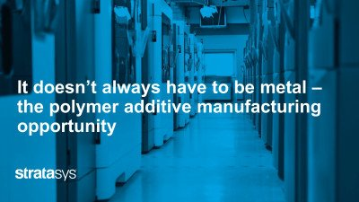 It doesn't always have to be metal – the polymer additive manufacturing opportunity